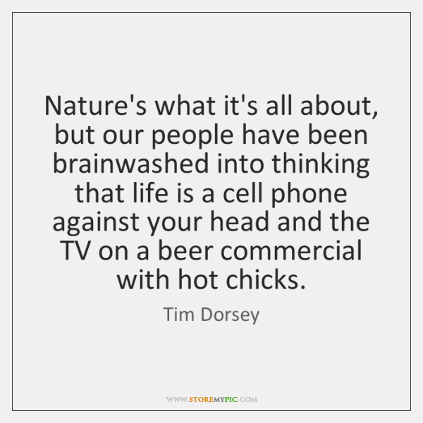 Nature's what it's all about, but our people have been brainwashed into ...