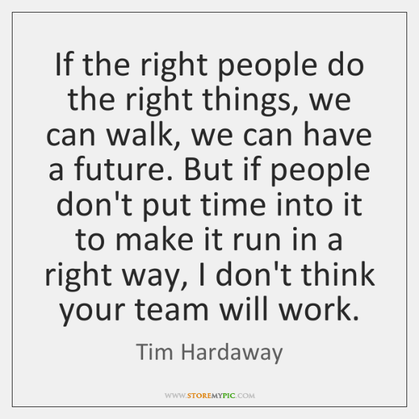 If the right people do the right things, we can walk, we ...
