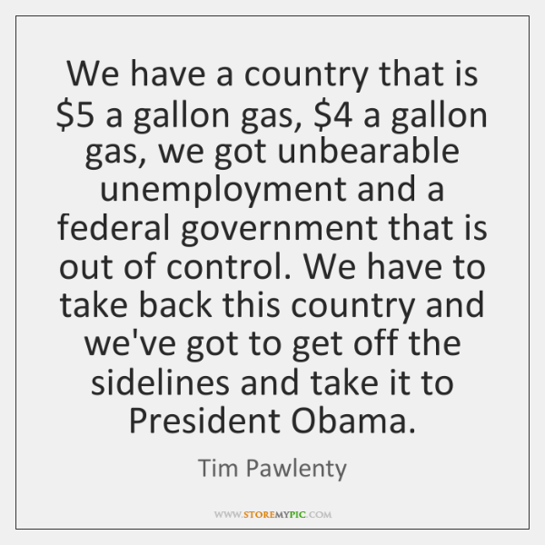 We have a country that is $5 a gallon gas, $4 a gallon gas, ...