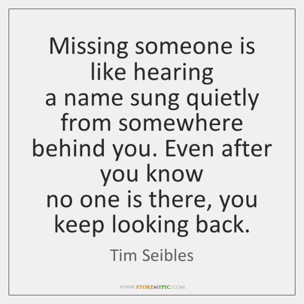 Missing someone is like hearing  a name sung quietly from somewhere  behind ...