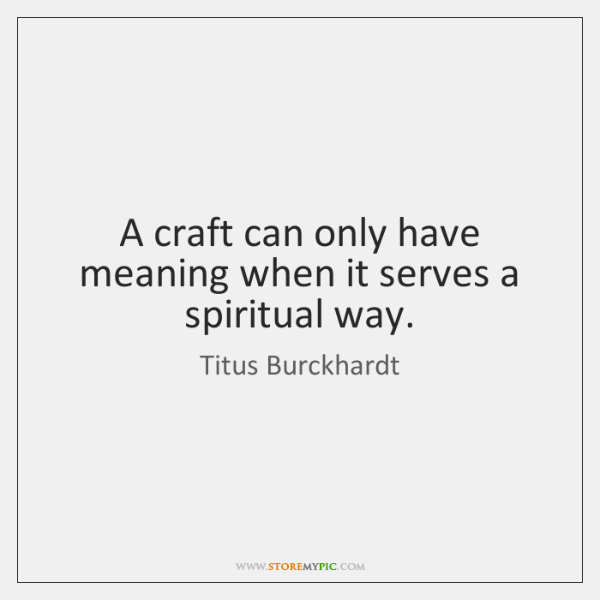 A craft can only have meaning when it serves a spiritual way.