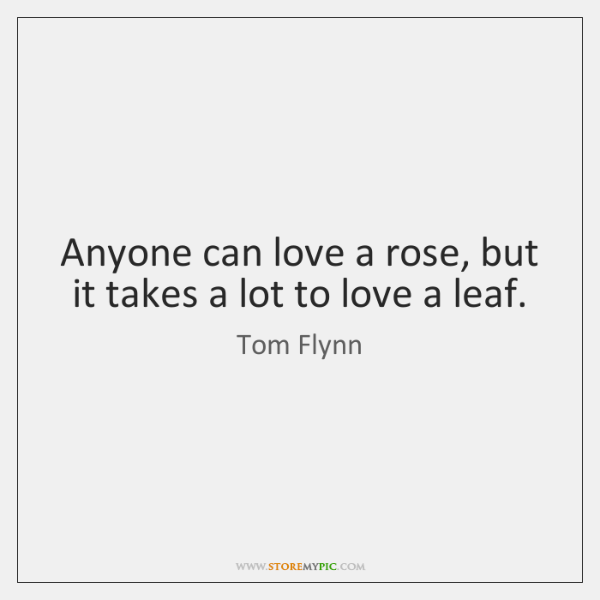 Anyone can love a rose, but it takes a lot to love ...