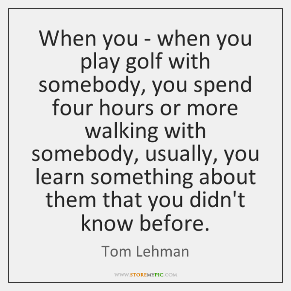 When you - when you play golf with somebody, you spend four ...
