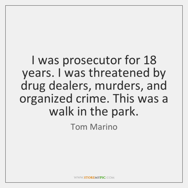 I was prosecutor for 18 years. I was threatened by drug dealers, murders, ...