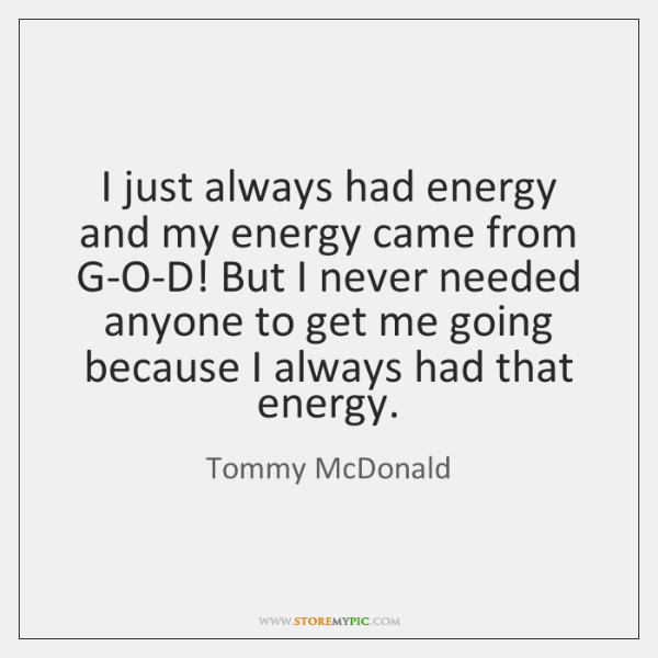 I just always had energy and my energy came from G-O-D! But ...