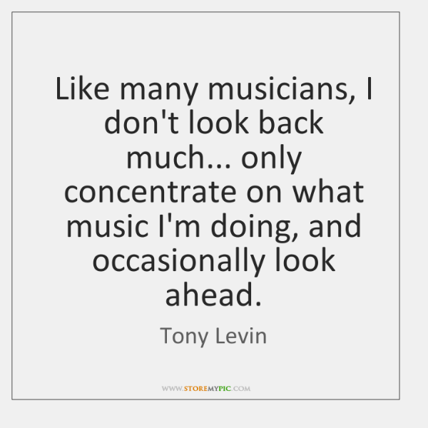 Like many musicians, I don't look back much... only concentrate on what ...