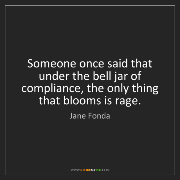 Jane Fonda: Someone once said that under the bell jar of compliance,...