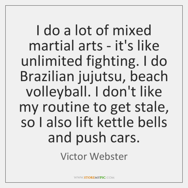 I do a lot of mixed martial arts - it's like unlimited ...