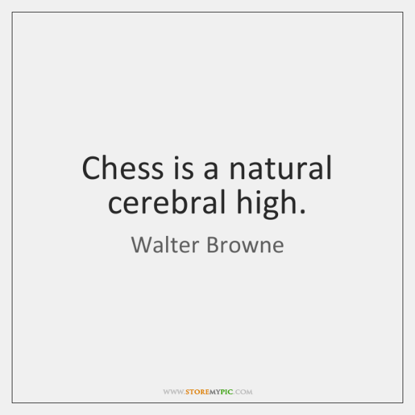 Chess is a natural cerebral high.