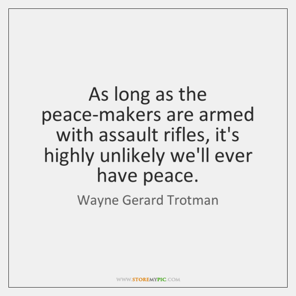 As long as the peace-makers are armed with assault rifles, it's highly ...