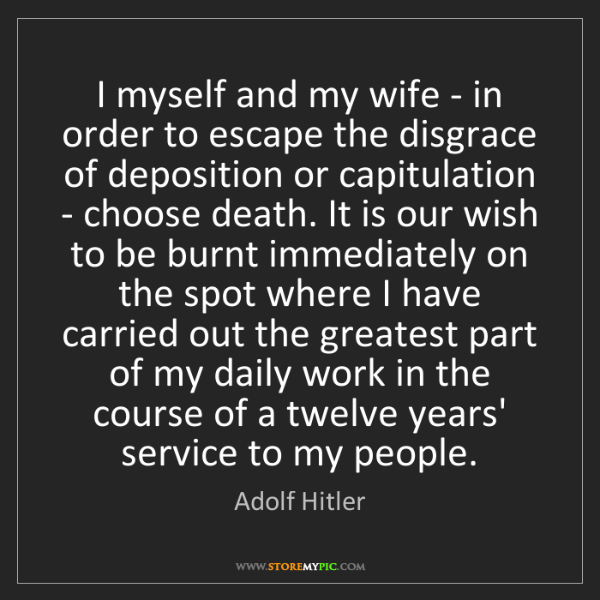 Adolf Hitler: I myself and my wife - in order to escape the disgrace...