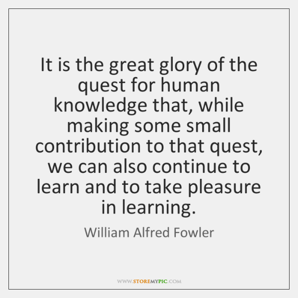 It is the great glory of the quest for human knowledge that, ...