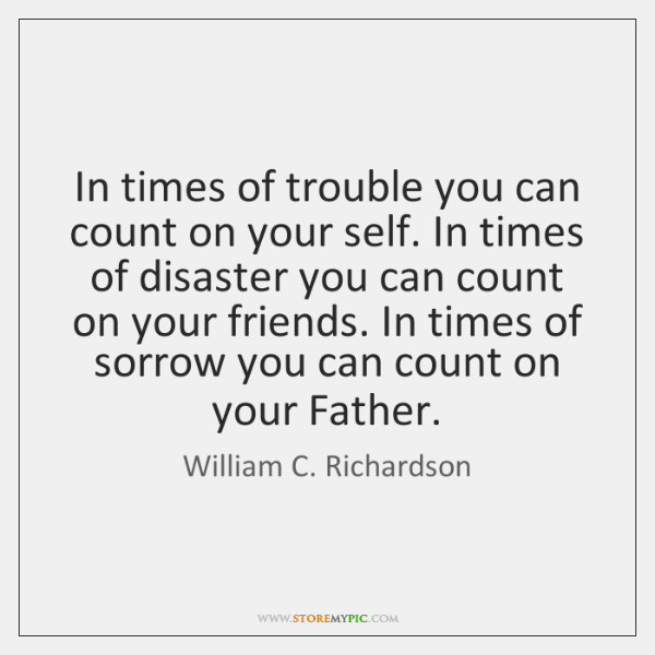 In times of trouble you can count on your self. In times ...
