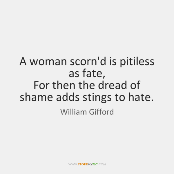 A woman scorn'd is pitiless as fate,  For then the dread of ...