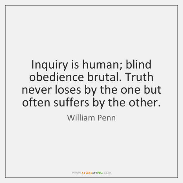 Inquiry is human; blind obedience brutal. Truth never loses by the one ...