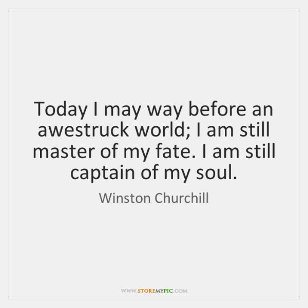 Today I may way before an awestruck world; I am still master ...
