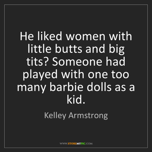 Kelley Armstrong: He liked women with little butts and big tits? Someone...