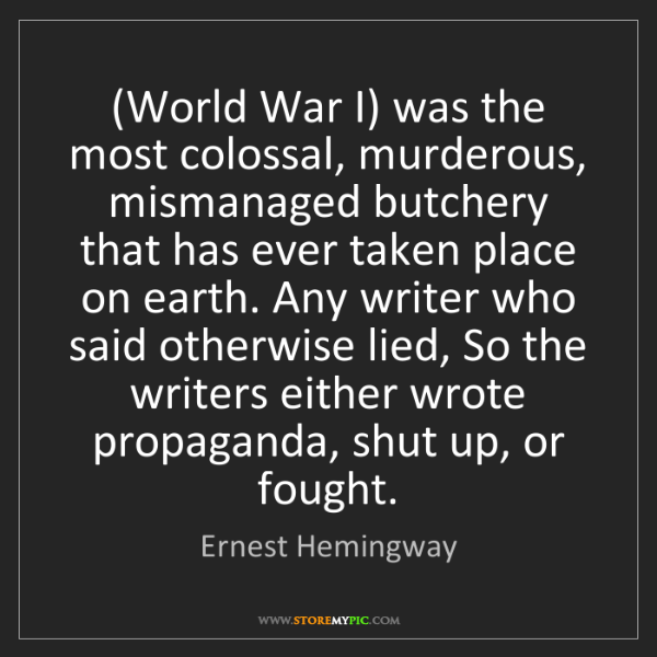 Ernest Hemingway: (World War I) was the most colossal, murderous, mismanaged...