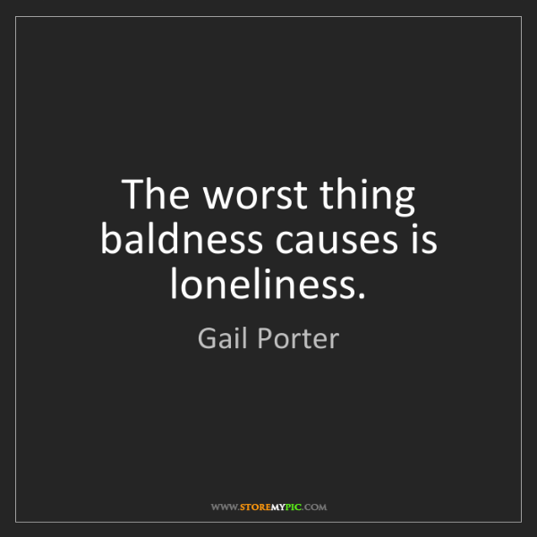 Gail Porter: The worst thing baldness causes is loneliness.