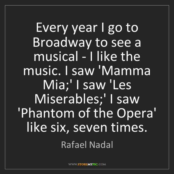 Rafael Nadal: Every year I go to Broadway to see a musical - I like...