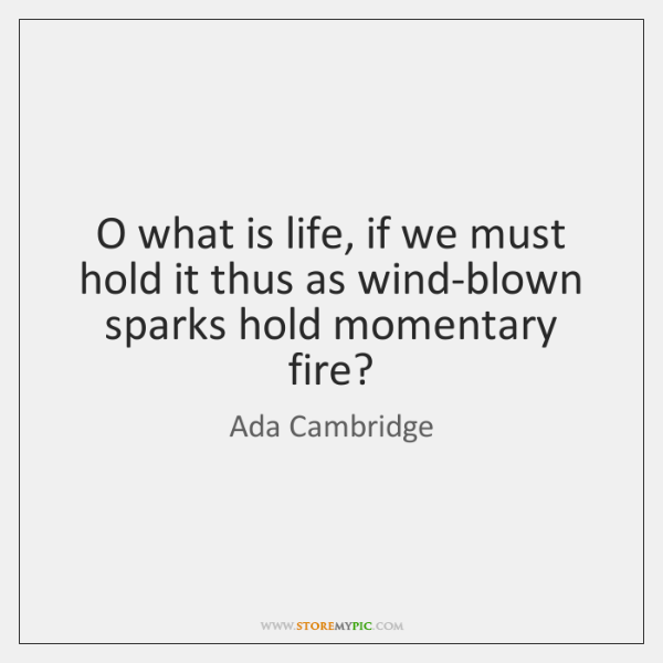 O what is life, if we must hold it thus as wind-blown ...