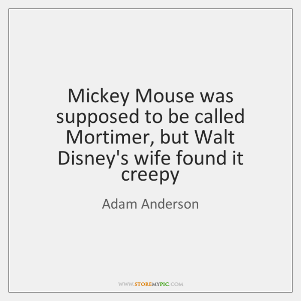 Mickey Mouse was supposed to be called Mortimer, but Walt Disney's wife ...