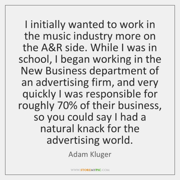 I initially wanted to work in the music industry more on the ...