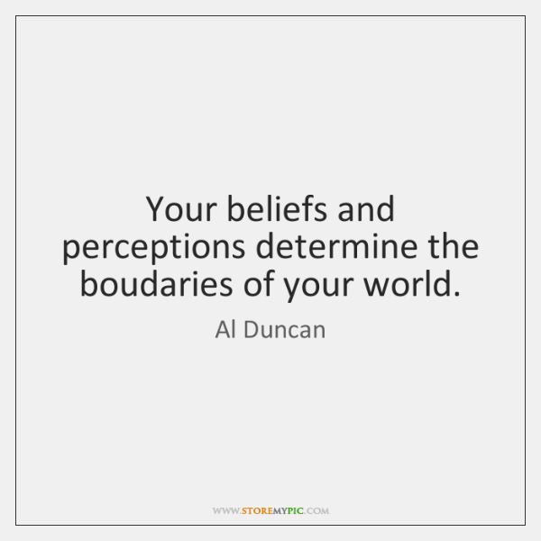 Your beliefs and perceptions determine the boudaries of your world.