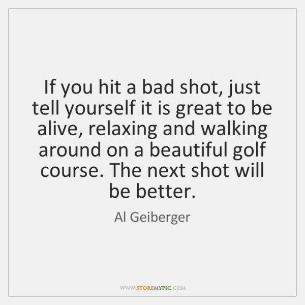 If you hit a bad shot, just tell yourself it is great ...