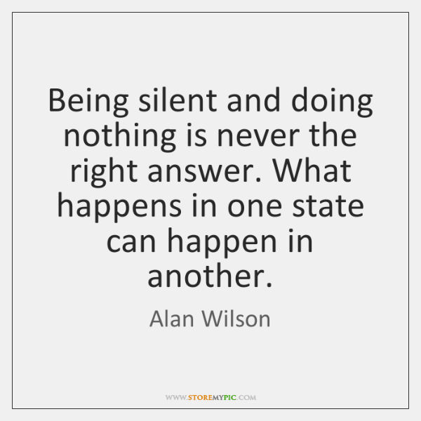 Being silent and doing nothing is never the right answer. What happens ...