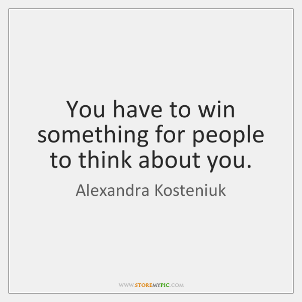 You have to win something for people to think about you.