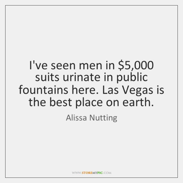 I've seen men in $5,000 suits urinate in public fountains here. Las Vegas ...