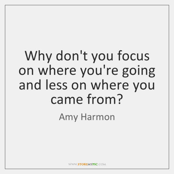 Why don't you focus on where you're going and less on where ...