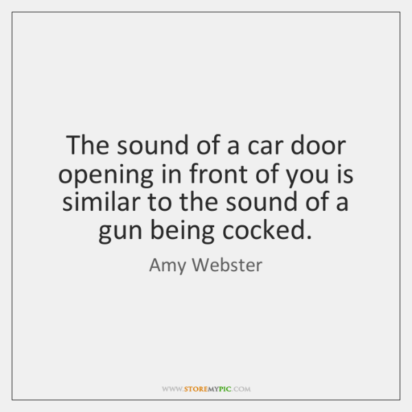 The sound of a car door opening in front of you is ...