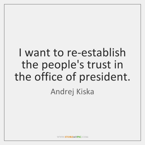 I want to re-establish the people's trust in the office of president.