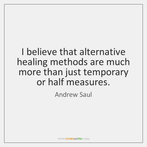 I believe that alternative healing methods are much more than just temporary ...