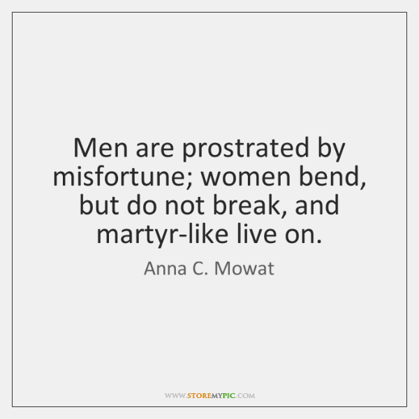 Men are prostrated by misfortune; women bend, but do not break, and ...