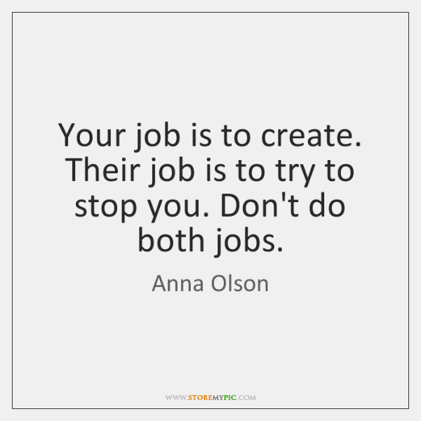 Your job is to create. Their job is to try to stop ...