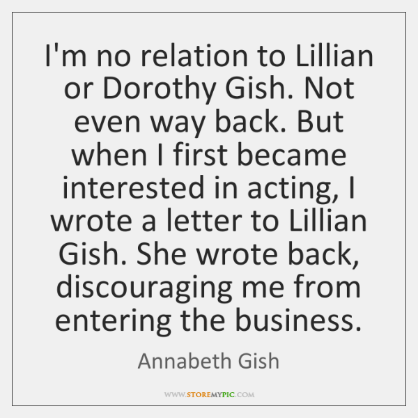 I'm no relation to Lillian or Dorothy Gish. Not even way back. ...