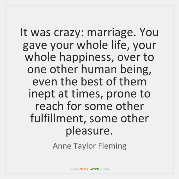 It was crazy: marriage. You gave your whole life, your whole happiness, ...