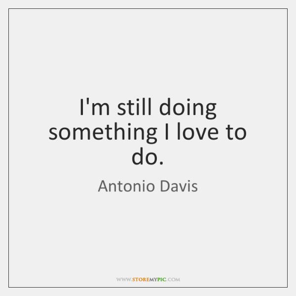I'm still doing something I love to do.