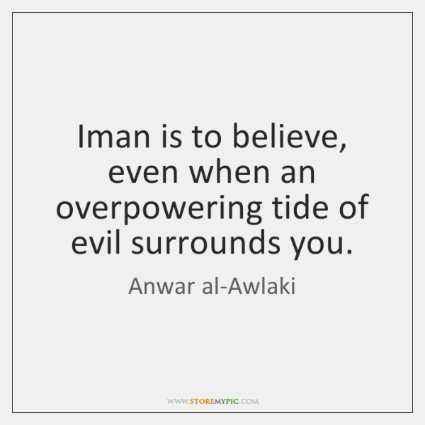 Iman is to believe, even when an overpowering tide of evil surrounds ...