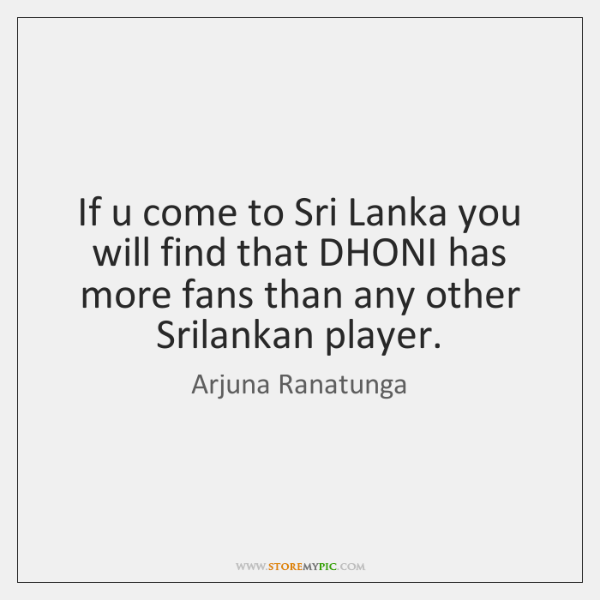 If u come to Sri Lanka you will find that DHONI has ...