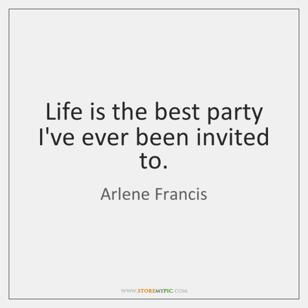 Life is the best party I've ever been invited to.