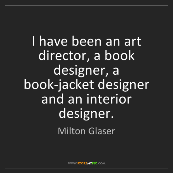 Milton Glaser: I have been an art director, a book designer, a book-jacket...
