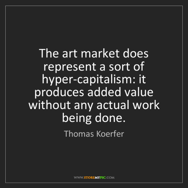 Thomas Koerfer: The art market does represent a sort of hyper-capitalism:...