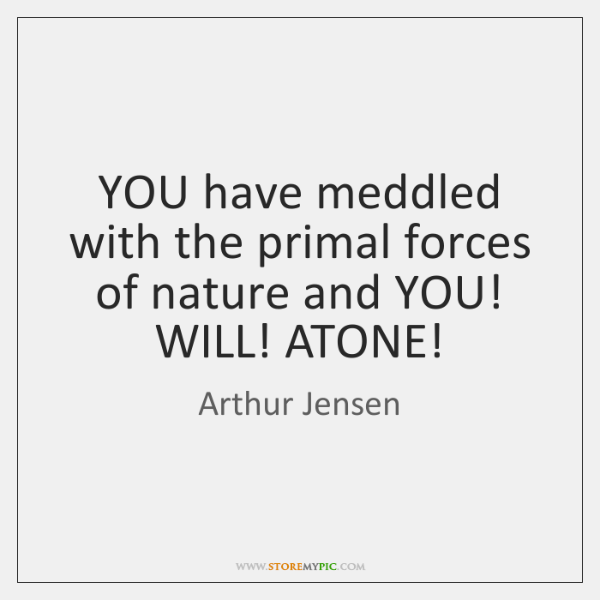 YOU have meddled with the primal forces of nature and YOU! WILL! ...