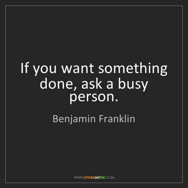 Benjamin Franklin: If you want something done, ask a busy person.