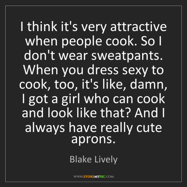 Blake Lively: I think it's very attractive when people cook. So I don't...