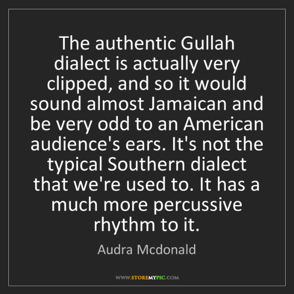 Audra Mcdonald: The authentic Gullah dialect is actually very clipped,...